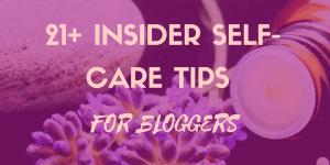 21+ Insider Self-Care Tips for Bloggers