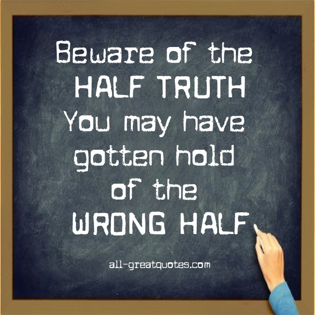 https://i2.wp.com/www.all-greatquotes.com/all-greatquotes/wp-content/uploads/2012/10/beware-of-the-half-truth-you-may-have-gotten-hold-of-the-wrong-half.jpg