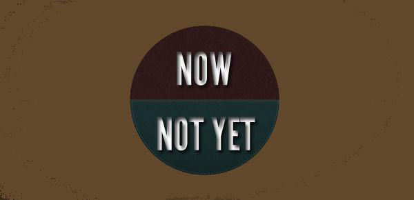 Now-Not Yet