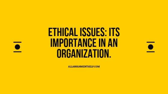 Ethical Issues: Its importance in an Organization.