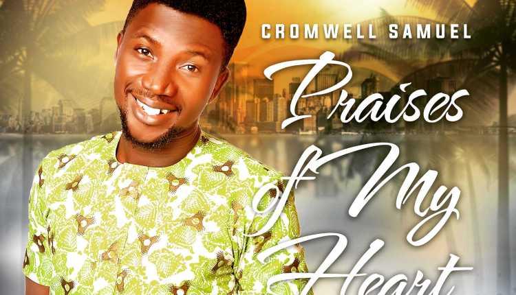 Cromwell Samuel ,Praises of My Heart ,Gospel Songs, Nigerian Gospel Music, Gospel Vibes,