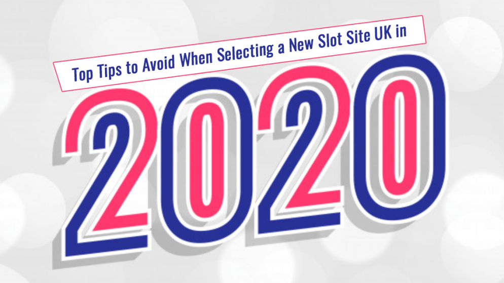 Top Tips to Avoid When Selecting a New Slot Site UK in 2020