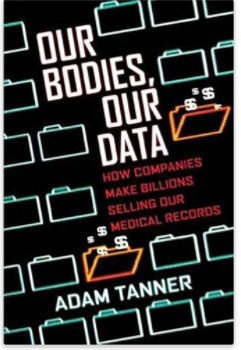 Summary: Our Bodies, Our Data: How Companies Make Billions Selling Our Medical Records, by Adam Tanner