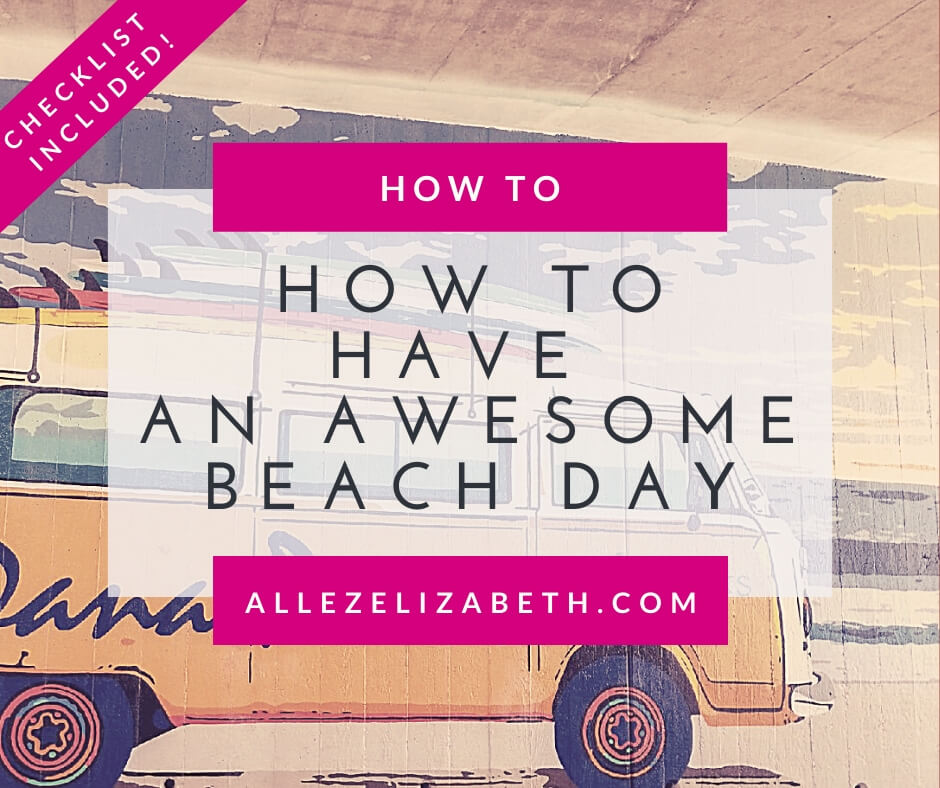ALLEZ ELIZABETH HOW TO HAVE AN AWESOME BEACH DAY CHECKLIST INCLUDED!