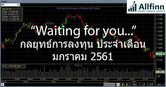 กลยุทธ์การลงทุนตลาดหุ้นไทย ประจำเดือนมกราคม2562:Waiting for you