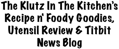 The Klutz In The Kitchen's Recipe n' Foody Goodies, Utensil Review & Titbit News Blog
