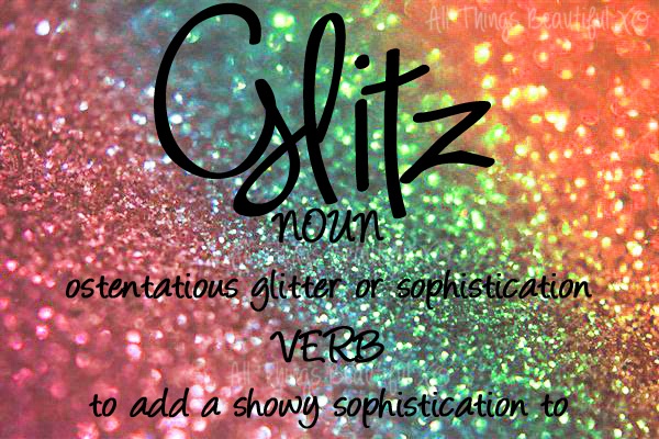 The Definition of GLITZ from All Things Beautiful XO