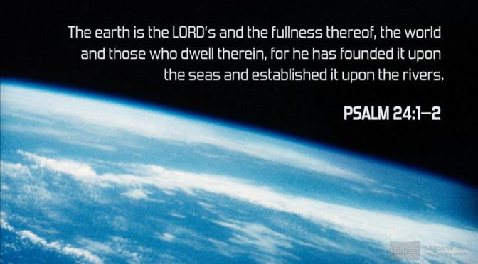 The earth is the Lord's - Psalms 24:1