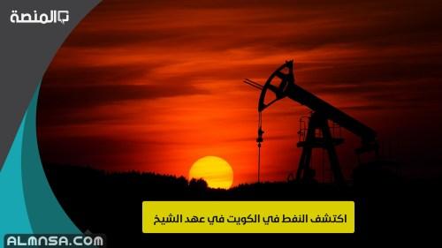 اكتشف النفط في الكويت في عهد الشيخ