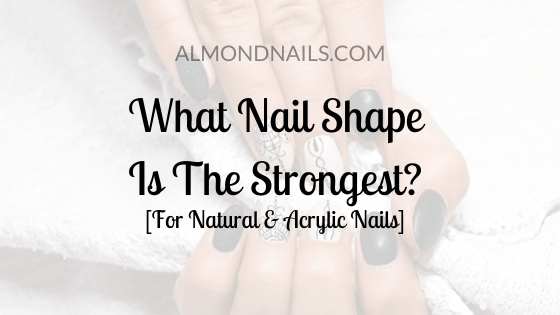 What Nail Shape Is The Strongest? [For Natural & Acrylic Nails]