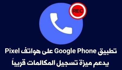 تسريبات : تطبيق Google Phone على هواتف Google Pixel يدعم ميزة تسجيل المكالمات قريباً