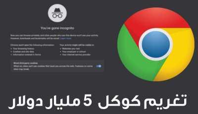 تغريم كوكل 5 مليار دولار لأنها تجمع البيانات في وضع التصفح المتخفي Google Chrome