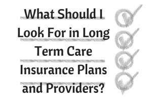 What Should I Look For in Long Term Care Insurance Plans and Providers?