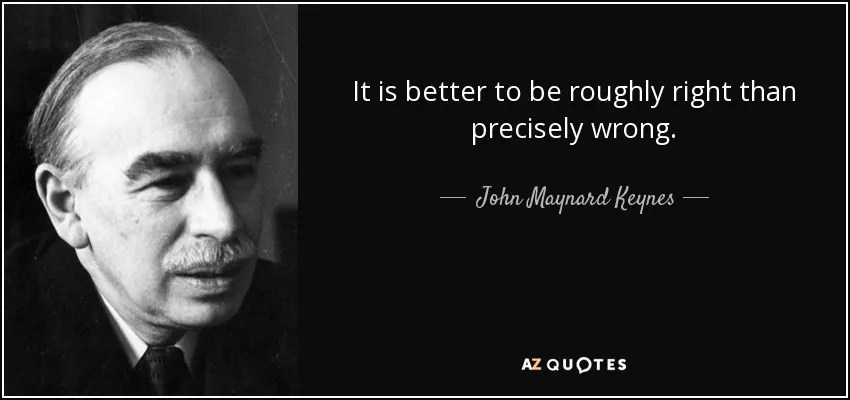 It is better to be roughly right than precisely wrong. John Maynard Keynes.
