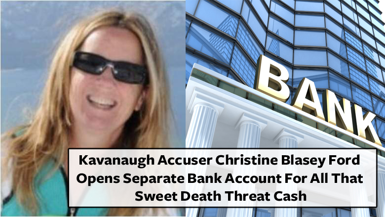 Kavanaugh Accuser Christine Blasey Ford Opens Separate Bank Account For All That Sweet Death Threat Cash