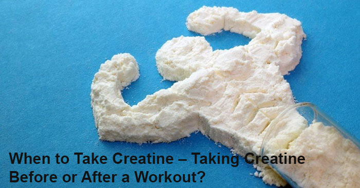 When to Take Creatine_Taking Creatine Before or After a Workout