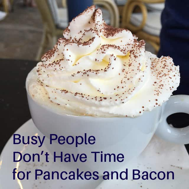 Busy People Don't Have Time for Pancakes and Bacon