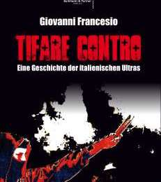 Giovanni Francesio: Tifare Contro. Eine Geschichte der italienischen Ultràs.