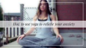 How To Use Yoga To Relieve Your Anxiety