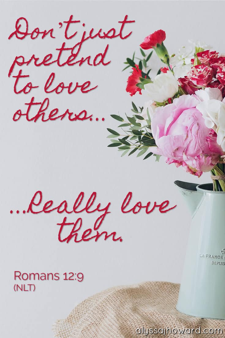Don't just pretend to love others. Really love them. - Romans 12:9