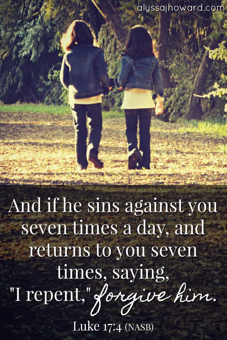 """And if he sins against you seven times a day, and returns to you seven times, saying, """"I repent,"""" forgive him. - Luke 17:4"""