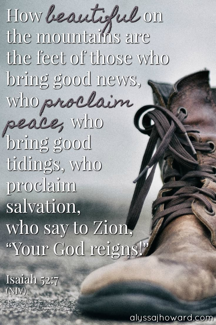 """How beautiful on the mountains are the feet of those who bring good news, who proclaim peace, who bring good tidings, who proclaim salvation, who say to Zion, """"Your God reigns!"""" - Isaiah 52:7"""