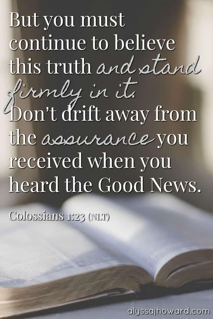 But you must continue to believe this truth and stand firmly in it. Don't drift away from the assurance you received when you heard the Good News. - Colossians 1:23