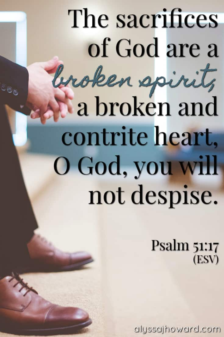 The sacrifices of God are a broken spirit; a broken and contrite heart, O God, you will not despise. - Psalm 51:17