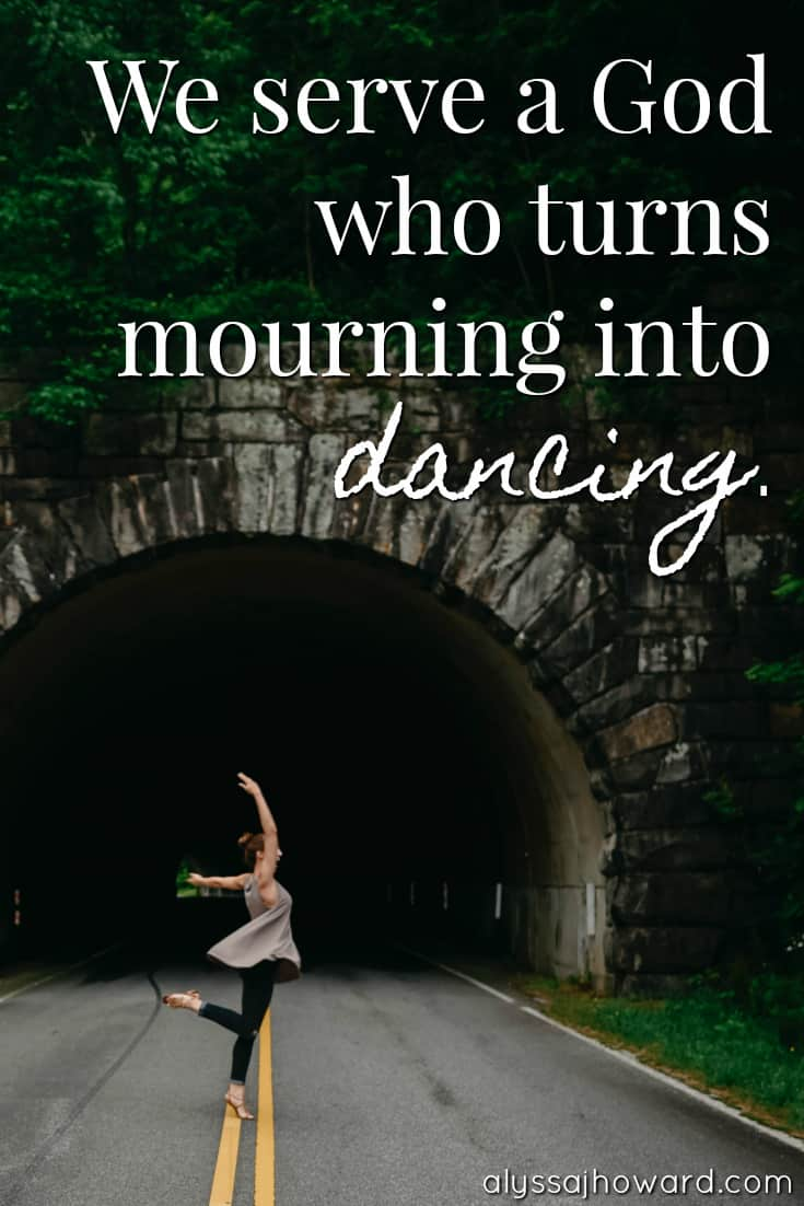 We serve a God who turns mourning into dancing.