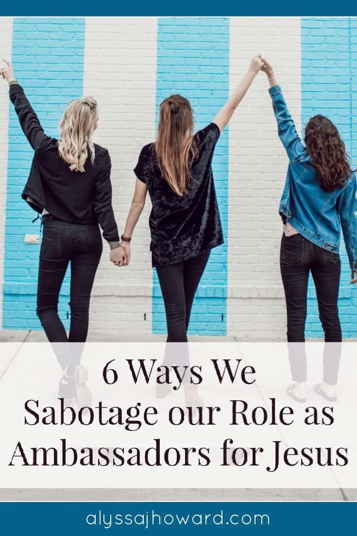 6 Ways We Sabotage our Role as Ambassadors for Jesus | alyssajhoward.com
