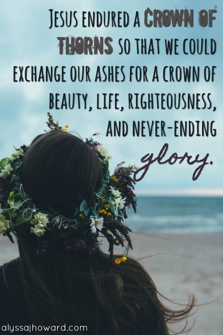 Jesus endured a crown of thorns so that we could exchange our ashes for a crown of beauty, life, righteousness, and never-ending glory.