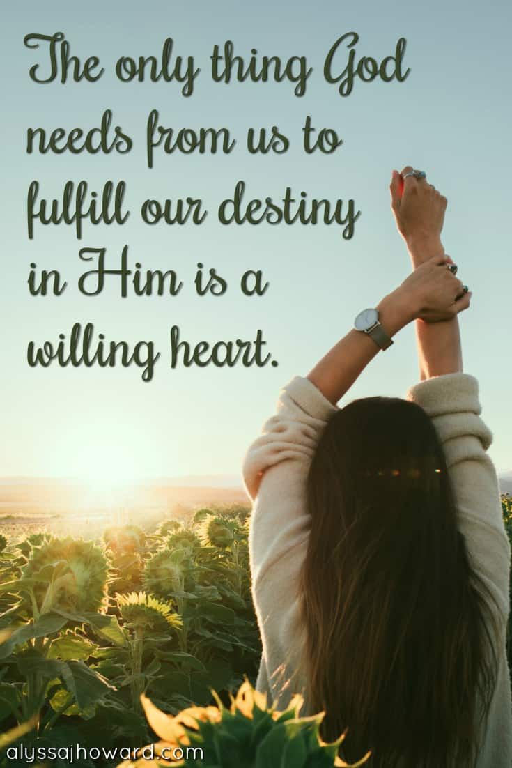 The only thing God needs from us to fulfill our destiny in Him is a willing heart.