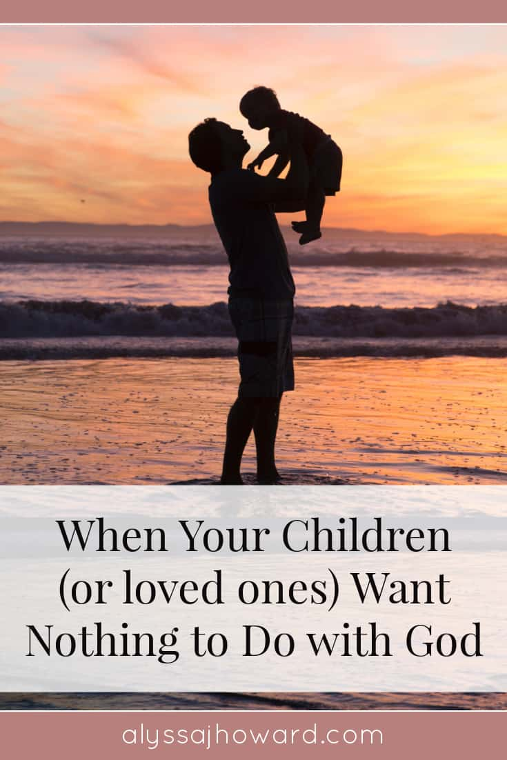When Your Children (or loved ones) Want Nothing to Do with God | alyssajhoward.com