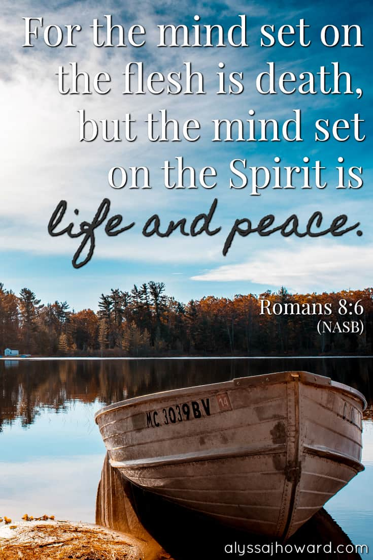 For the mind set on the flesh is death, but the mind set on the Spirit is life and peace. - Romans 8:6