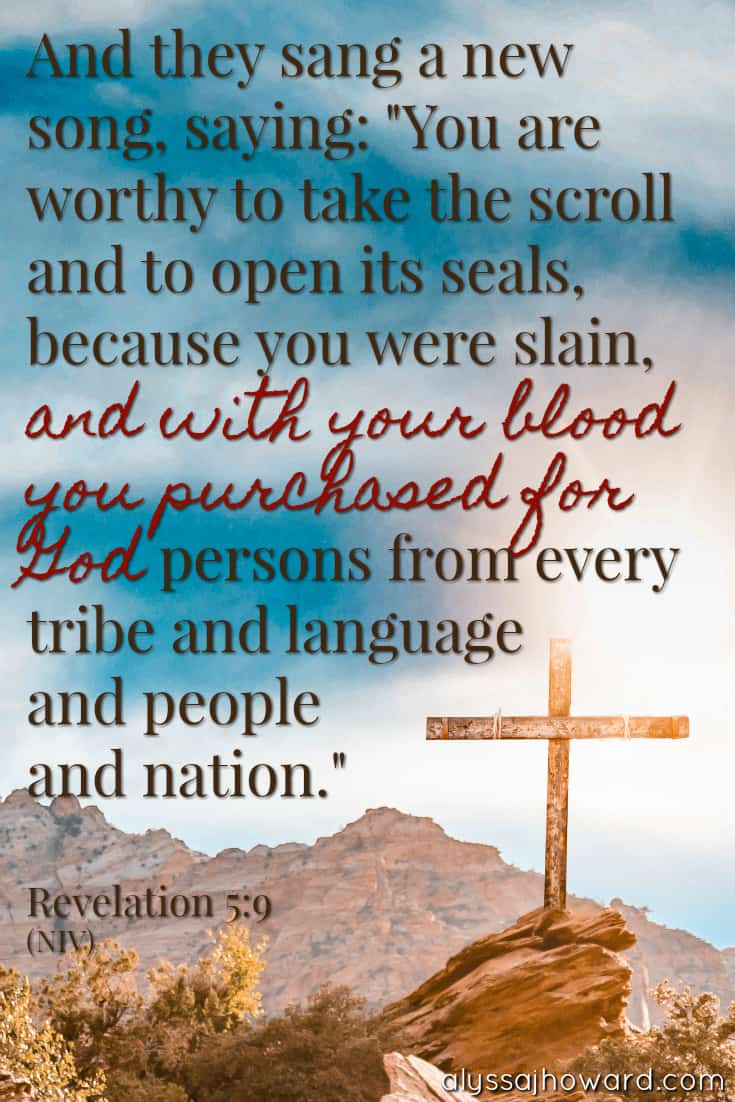 """And they sang a new song, saying: """"You are worthy to take the scroll and to open its seals, because you were slain, and with your blood you purchased for God persons from every tribe and language and people and nation."""" - Revelation 5:9"""