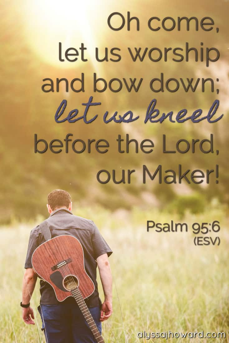 Oh come, let us worship and bow down; let us kneel before the Lord, our Maker! - Psalm 95:6