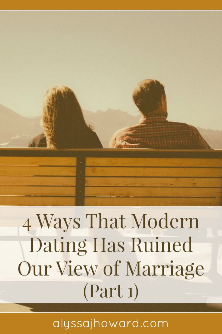 4 Ways That Modern Dating Has Ruined Our View of Marriage (Part 1) | alyssajhoward.com