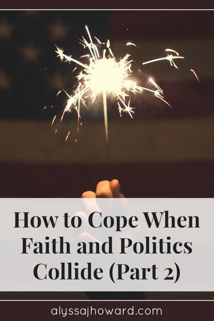 How to Cope When Faith and Politics Collide (Part 2) | alyssajhoward.com