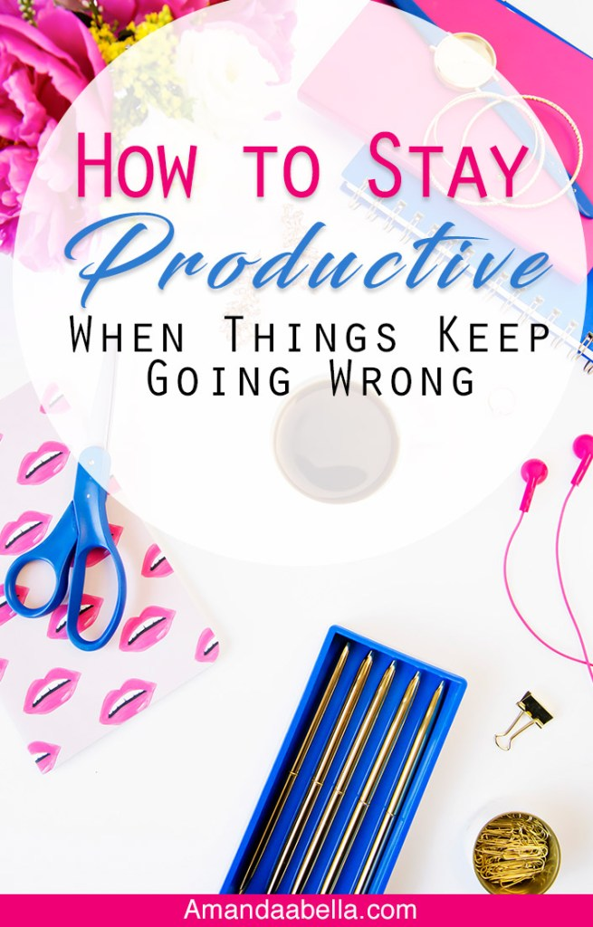 How to Stay Productive When Things Keep Going Wrong