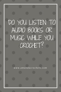 Do You Listen to Audio Books or Music While You Crochet?