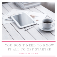 AmandaMarieBiz- You don't need to know it all to get started