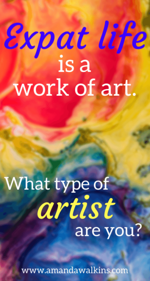 Expat life is an art form. You can interpret and create your own life...but what kind of artist are you?