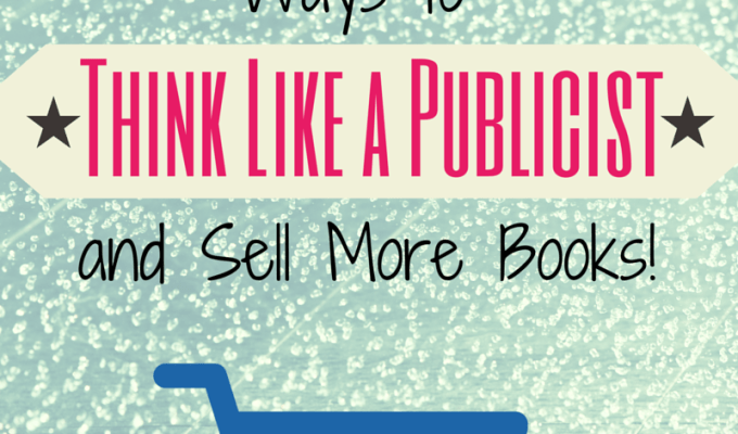 Six Ways To Think Like a Publicist and Sell More Books!