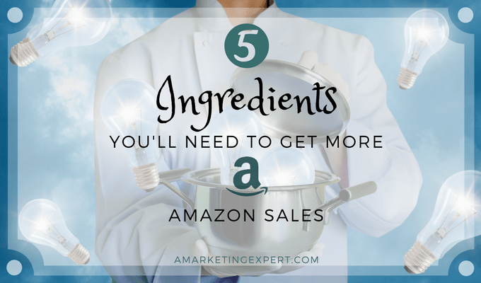 5 Ingredients You'll Need to Get More Amazon Sales | AMarketingExpert.com