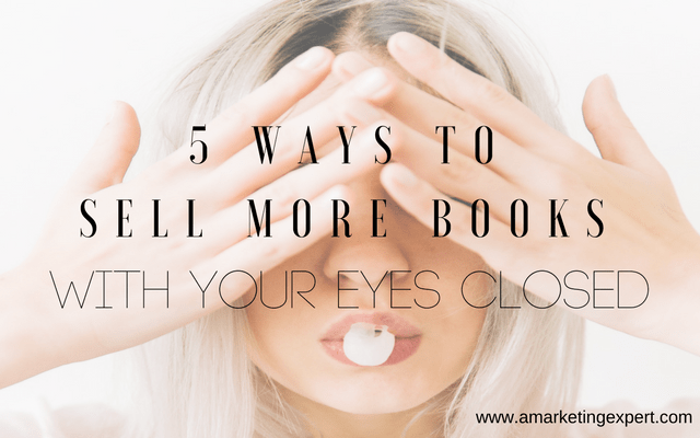 5 Ways to Sell More Books with Your Eyes Closed | AMarketingExpert.com