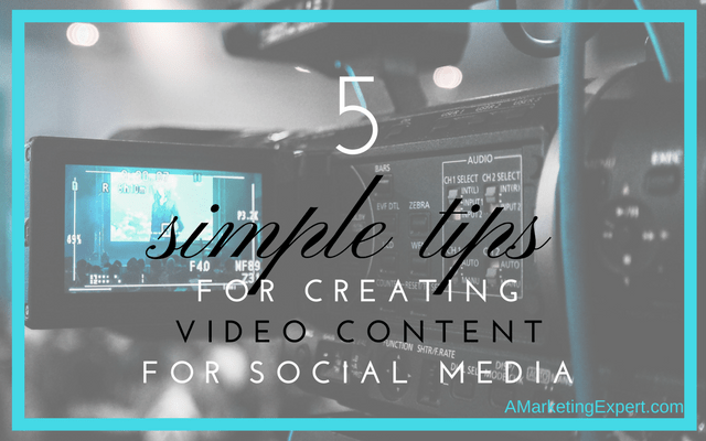5 Simple Tips for Creating Video Content For Social Media | AMarketingExpert.com