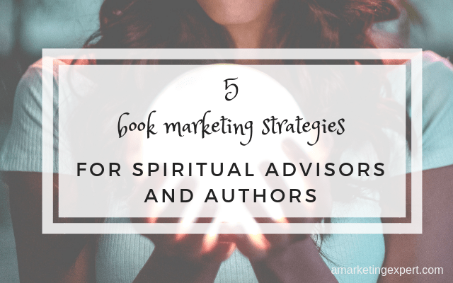 5 Book Marketing Strategies for Spiritual Advisors and Authors
