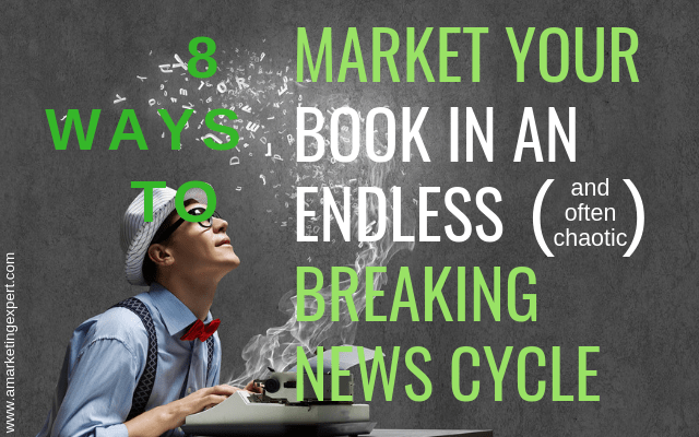 8 Ways to Market Your Book in an Endless (and often chaotic) Breaking News Cycle | AMarketingExpert.com