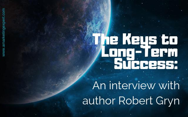 The Keys to Long-Term Success: An Interview with author Robert Gryn | AMarketingExpert.com