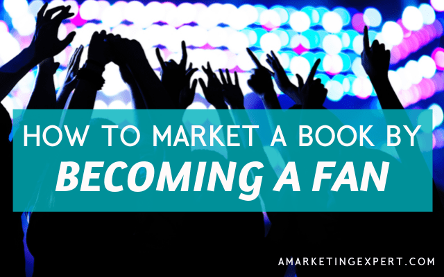 How to Market a Book by Becoming a Fan